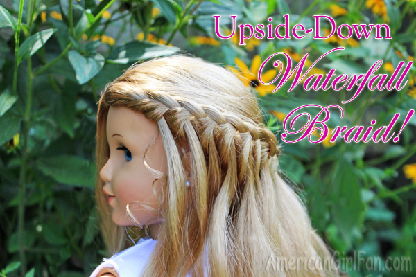 Doll Hairstyle Upside Down Easy Waterfall Braid AmericanGirlFan - Doll hairstyles for grace